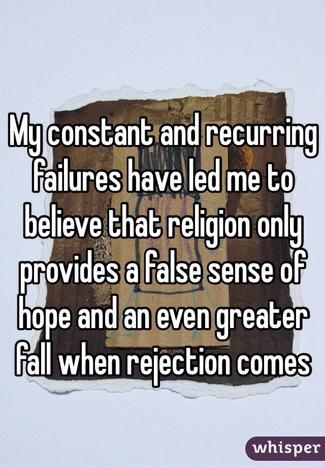 My constant and recurring failures have led me to believe that religion only provides a false sense of hope and an even greater fall when rejection comes