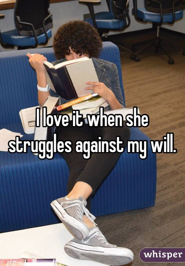 I love it when she struggles against my will.