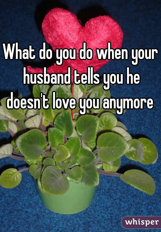 What do you do when your husband tells you he doesn't love you anymore