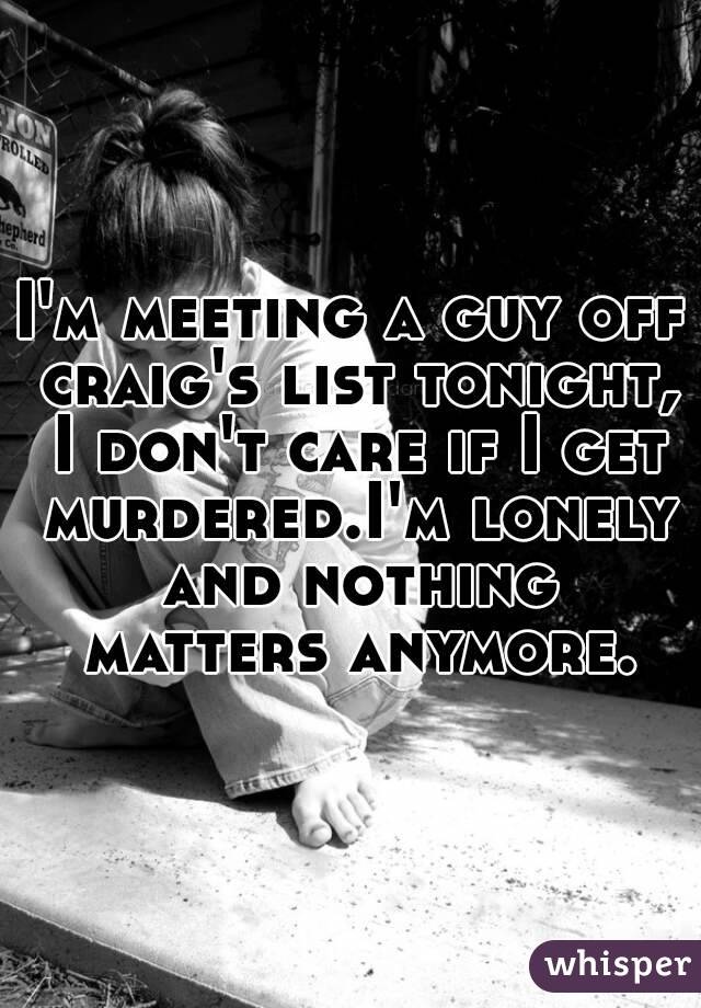 I'm meeting a guy off craig's list tonight, I don't care if I get murdered.I'm lonely and nothing matters anymore.