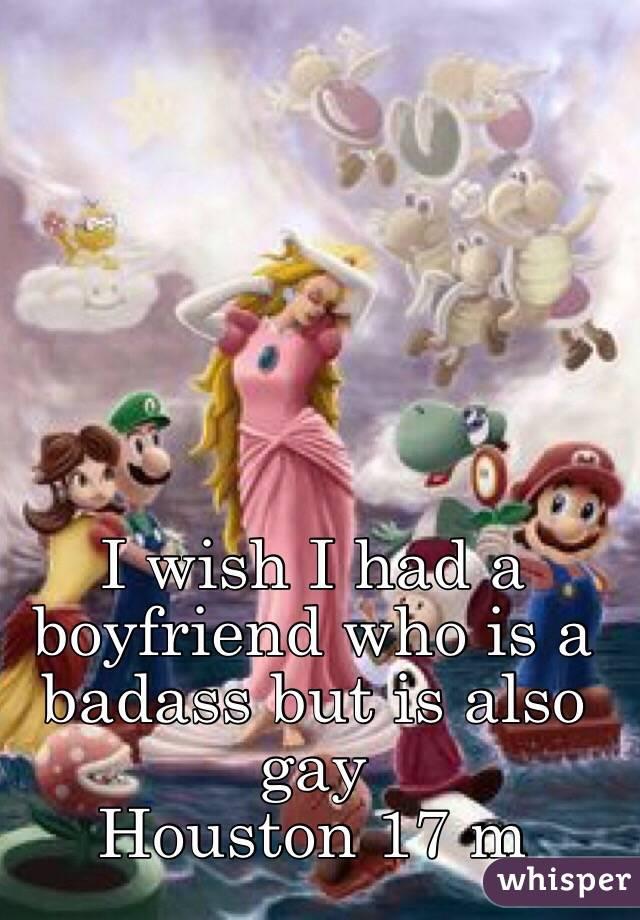 I wish I had a boyfriend who is a badass but is also gay  Houston 17 m