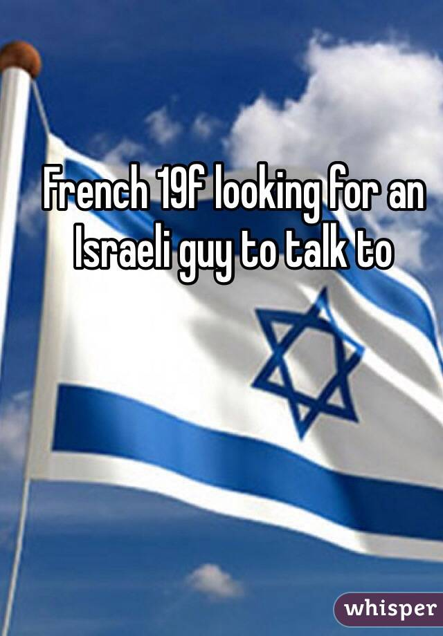 French 19f looking for an Israeli guy to talk to