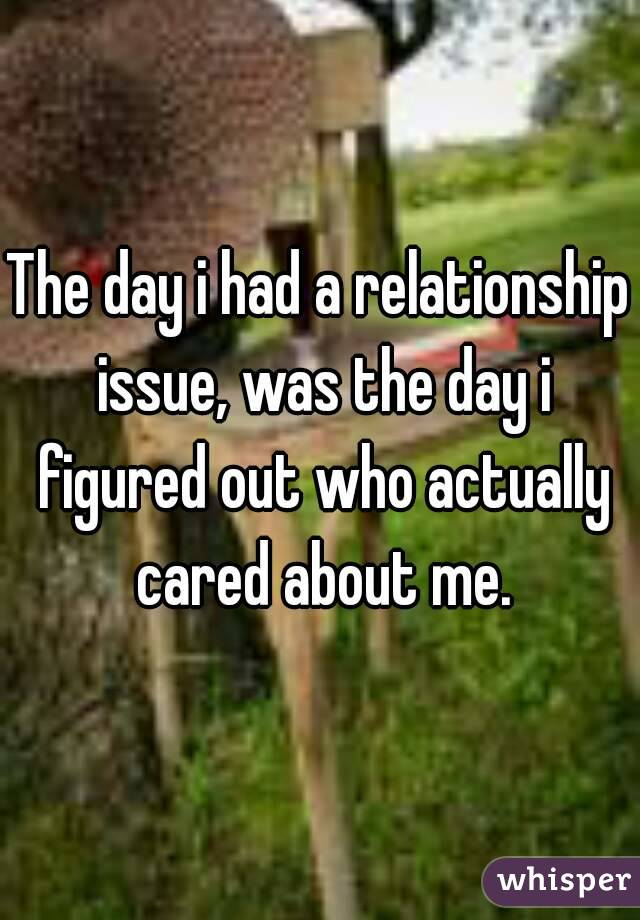 The day i had a relationship issue, was the day i figured out who actually cared about me.