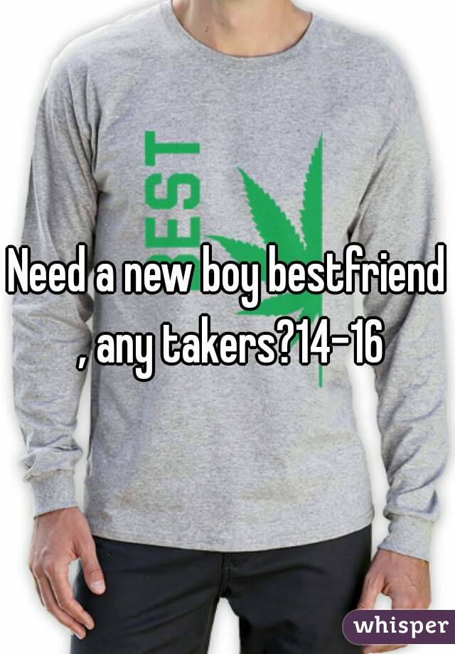 Need a new boy bestfriend , any takers?14-16