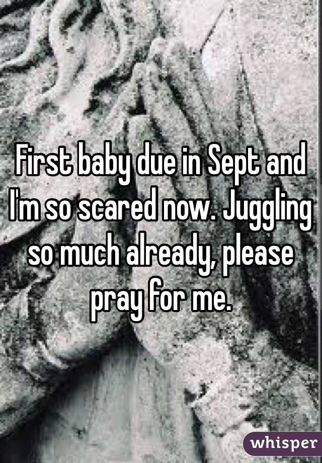 First baby due in Sept and I'm so scared now. Juggling so much already, please pray for me.