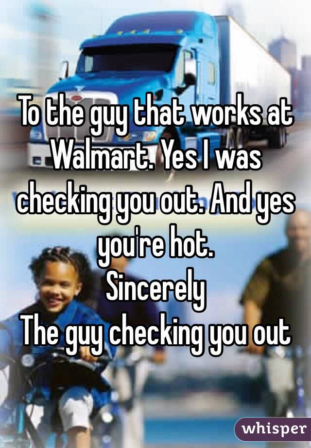 To the guy that works at Walmart. Yes I was checking you out. And yes you're hot.  Sincerely  The guy checking you out