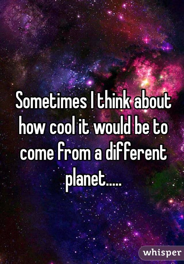 Sometimes I think about how cool it would be to come from a different planet.....