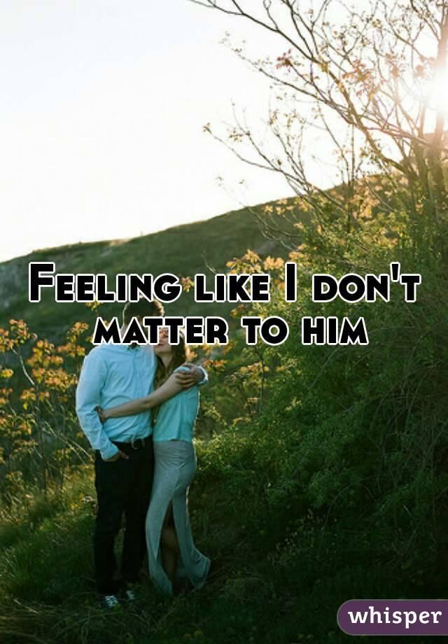 Feeling like I don't matter to him