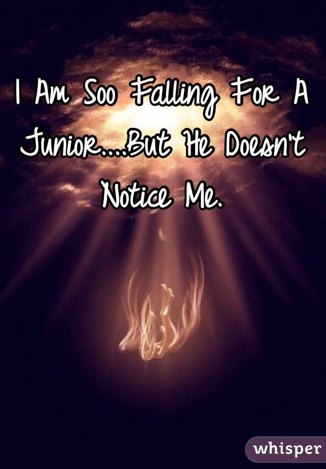 I Am Soo Falling For A Junior....But He Doesn't Notice Me.