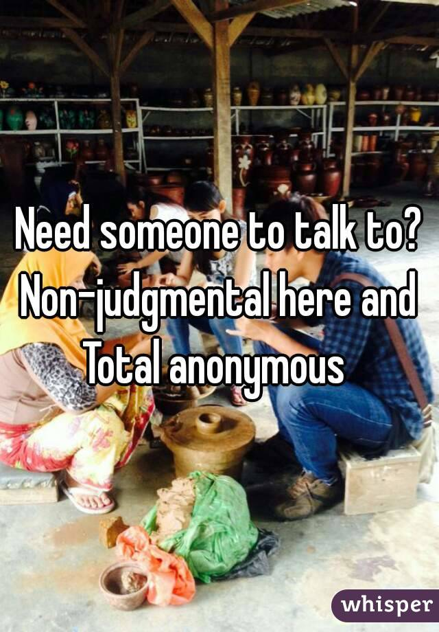 Need someone to talk to? Non-judgmental here and Total anonymous