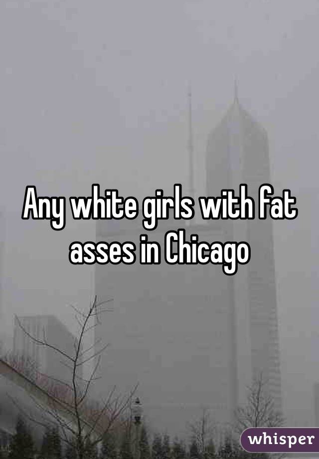 Any white girls with fat asses in Chicago