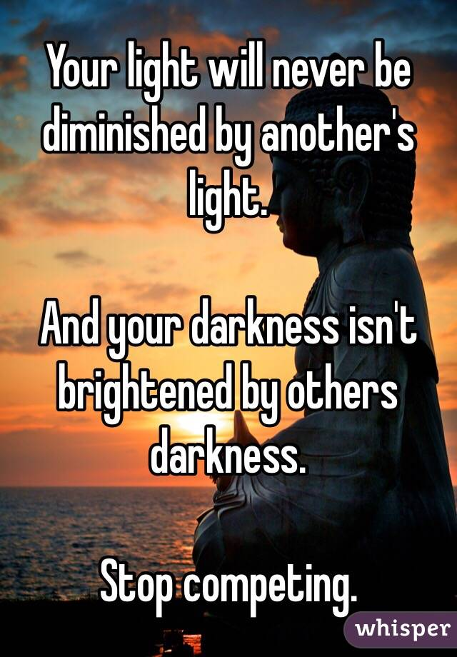 Your light will never be diminished by another's light.   And your darkness isn't brightened by others darkness.  Stop competing.