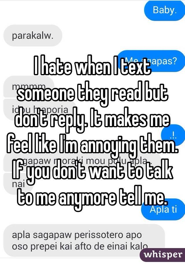 I hate when I text someone they read but don't reply. It makes me feel like I'm annoying them. If you don't want to talk to me anymore tell me.