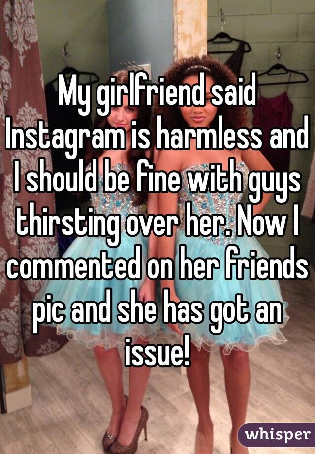 My girlfriend said Instagram is harmless and I should be fine with guys thirsting over her. Now I commented on her friends pic and she has got an issue!
