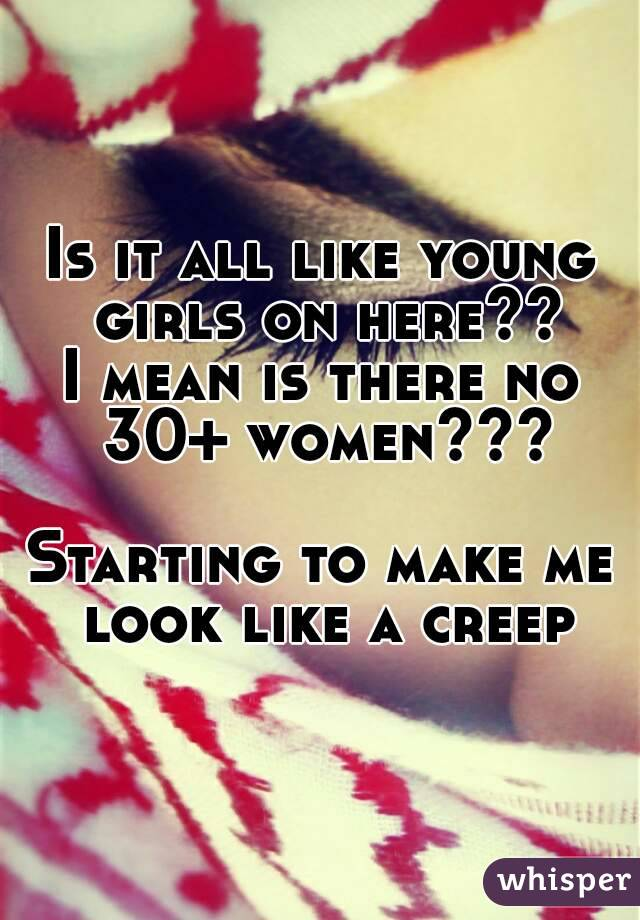 Is it all like young girls on here?? I mean is there no 30+ women???  Starting to make me look like a creep
