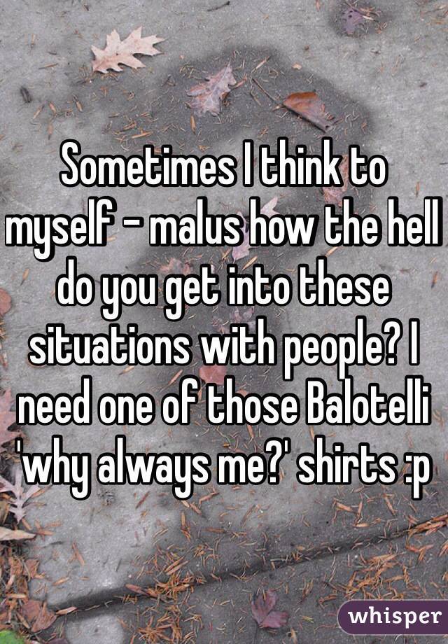Sometimes I think to myself - malus how the hell do you get into these situations with people? I need one of those Balotelli 'why always me?' shirts :p