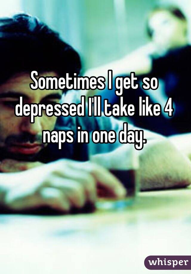 Sometimes I get so depressed I'll take like 4 naps in one day.