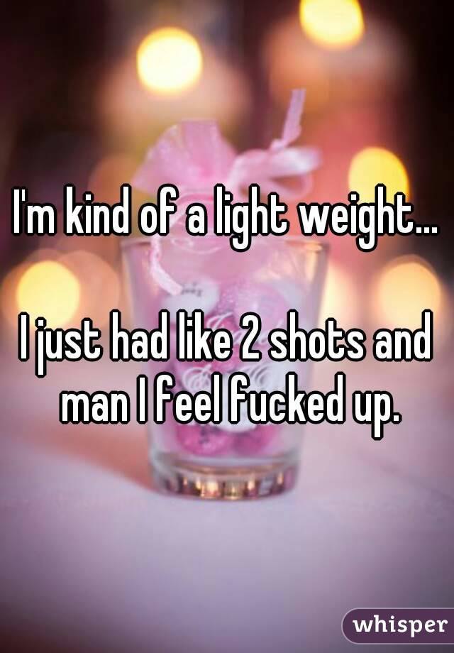 I'm kind of a light weight...  I just had like 2 shots and man I feel fucked up.
