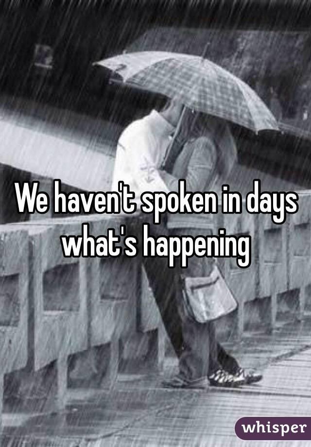 We haven't spoken in days what's happening