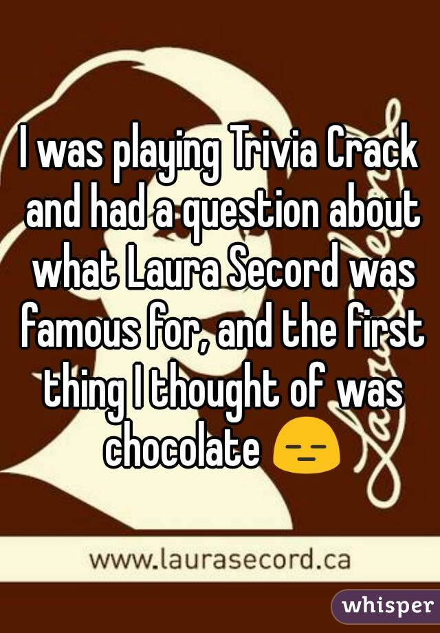 I was playing Trivia Crack and had a question about what Laura Secord was famous for, and the first thing I thought of was chocolate 😑