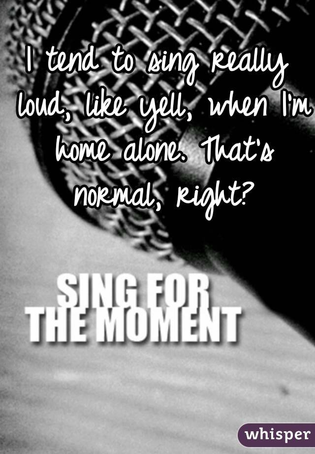 I tend to sing really loud, like yell, when I'm home alone. That's normal, right?