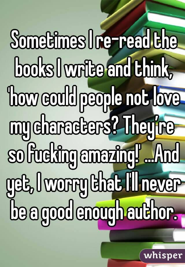 Sometimes I re-read the books I write and think, 'how could people not love my characters? They're  so fucking amazing!' ...And yet, I worry that I'll never be a good enough author.