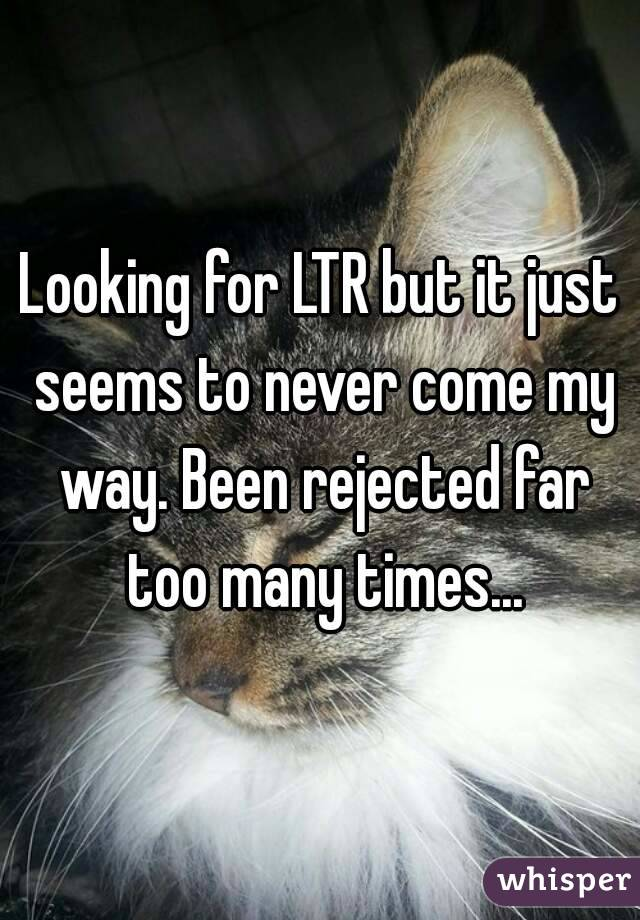 Looking for LTR but it just seems to never come my way. Been rejected far too many times...