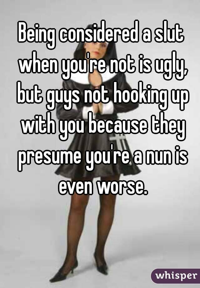 Being considered a slut when you're not is ugly, but guys not hooking up with you because they presume you're a nun is even worse.