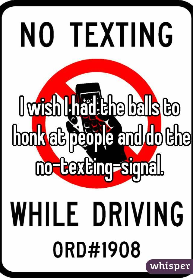 I wish I had the balls to honk at people and do the no-texting-signal.