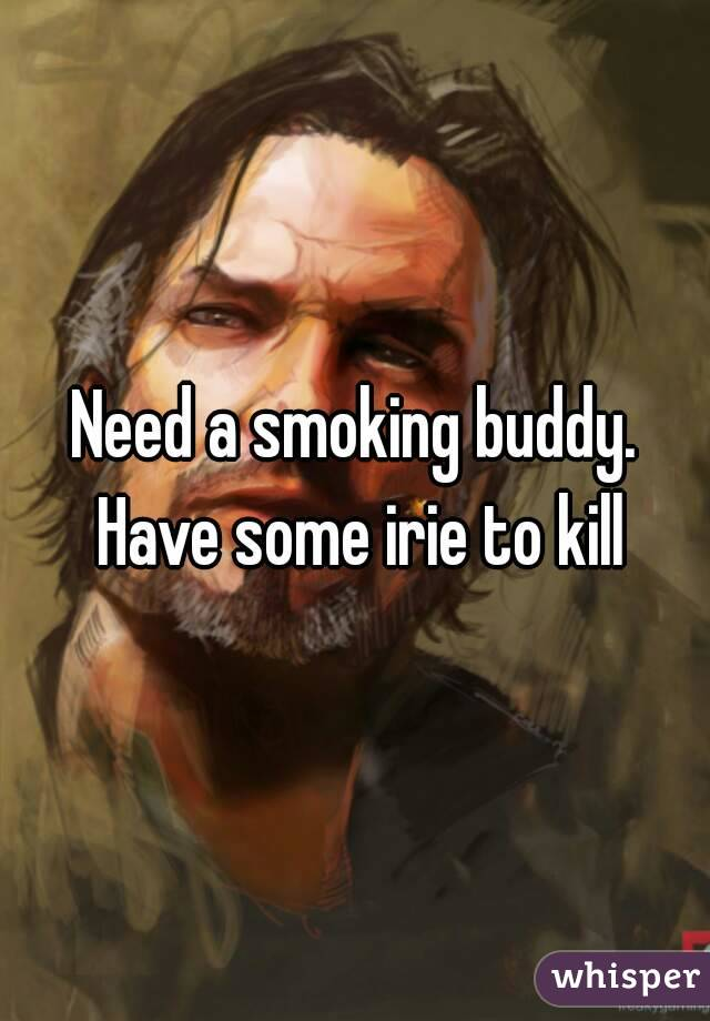 Need a smoking buddy. Have some irie to kill