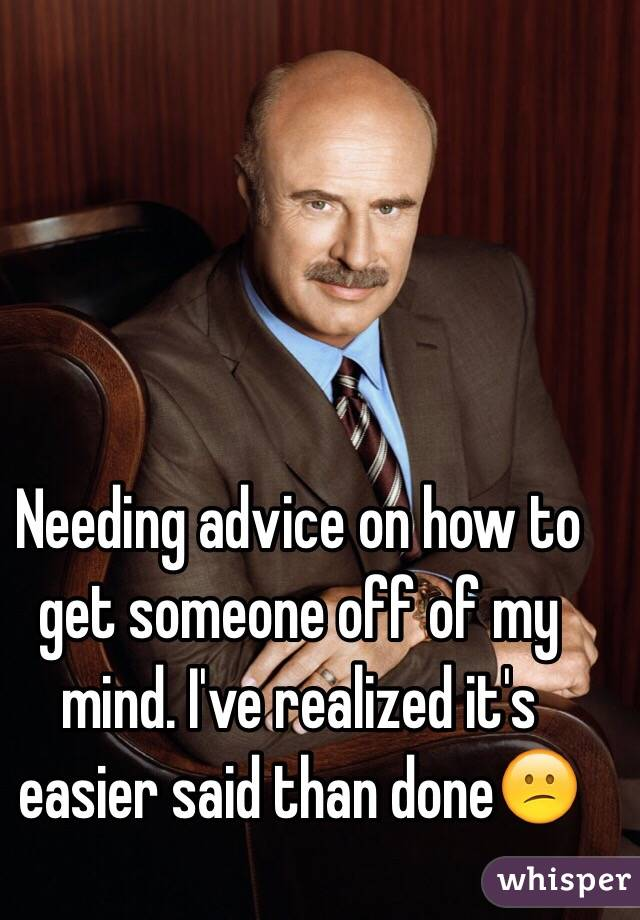 Needing advice on how to get someone off of my mind. I've realized it's easier said than done😕