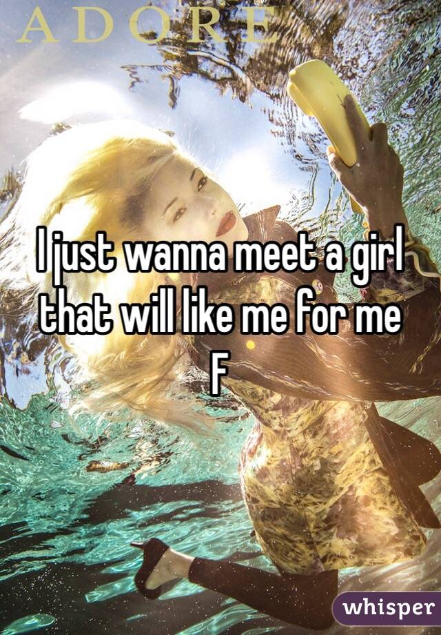 I just wanna meet a girl that will like me for me F