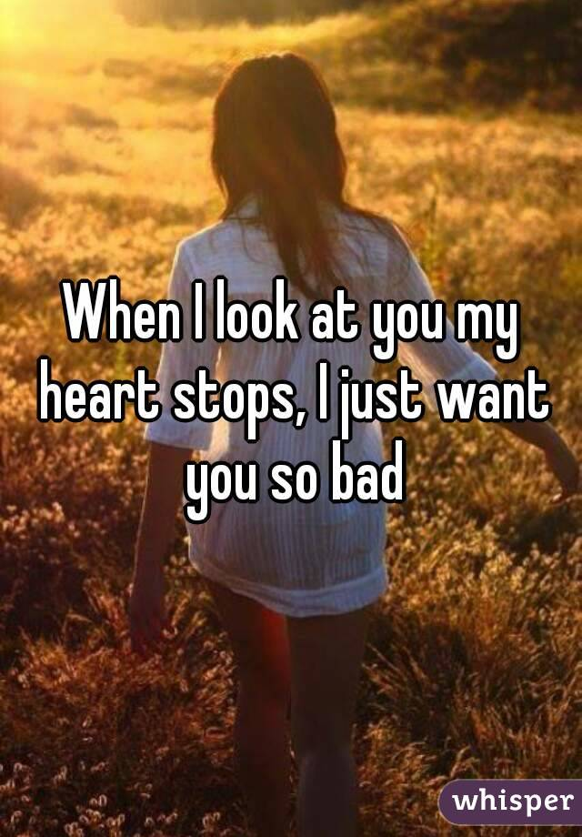 When I look at you my heart stops, I just want you so bad