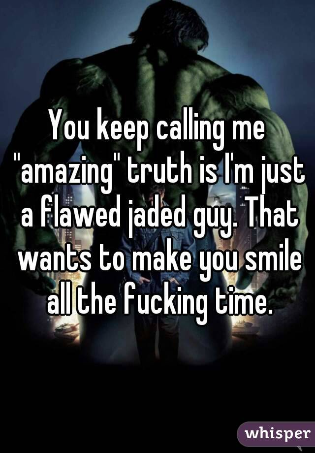 """You keep calling me """"amazing"""" truth is I'm just a flawed jaded guy. That wants to make you smile all the fucking time."""