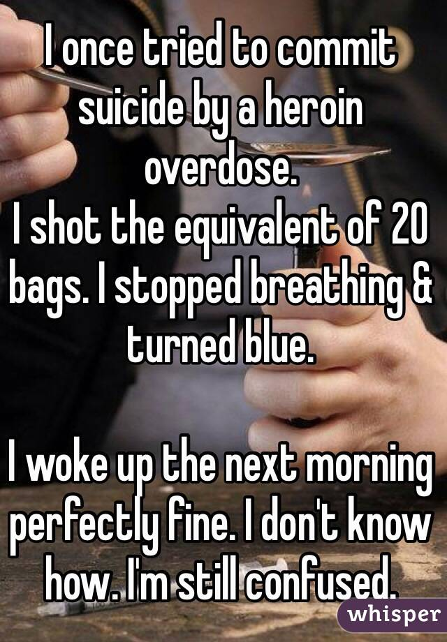 I once tried to commit suicide by a heroin overdose.  I shot the equivalent of 20 bags. I stopped breathing & turned blue.  I woke up the next morning perfectly fine. I don't know how. I'm still confused.