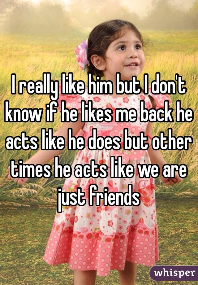 I really like him but I don't know if he likes me back he acts like he does but other times he acts like we are just friends