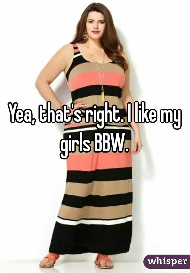 Yea, that's right. I like my girls BBW.