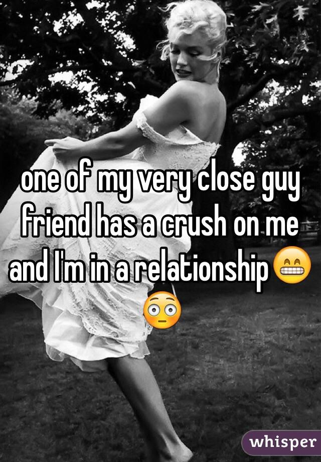 one of my very close guy friend has a crush on me and I'm in a relationship😁😳