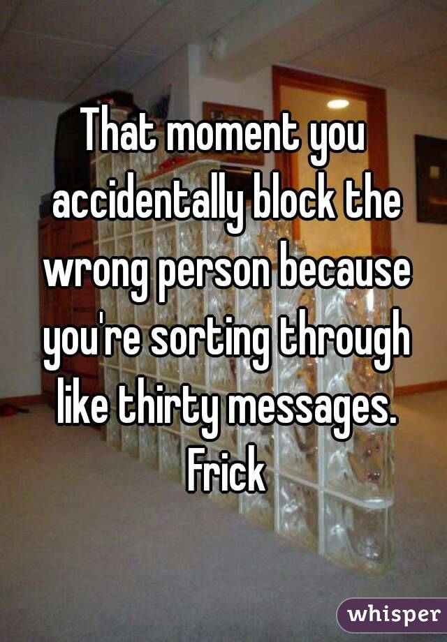 That moment you accidentally block the wrong person because you're sorting through like thirty messages. Frick