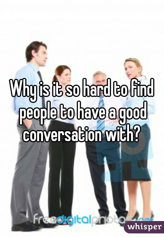 Why is it so hard to find people to have a good conversation with?