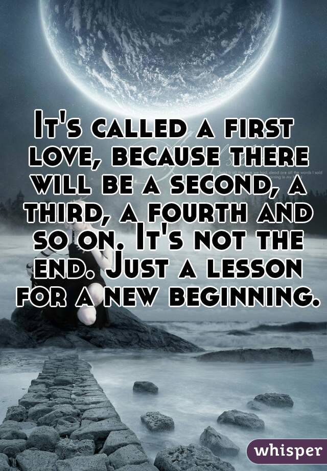 It's called a first love, because there will be a second, a third, a fourth and so on. It's not the end. Just a lesson for a new beginning.
