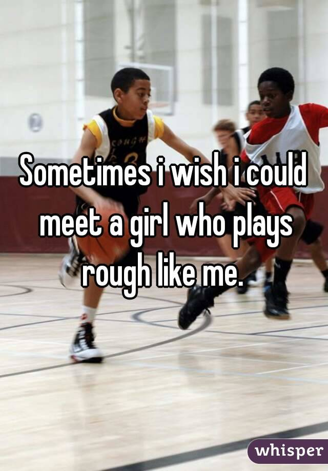 Sometimes i wish i could meet a girl who plays rough like me.