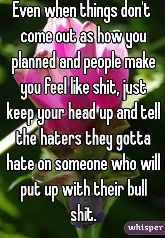 Even when things don't come out as how you planned and people make you feel like shit, just keep your head up and tell the haters they gotta hate on someone who will put up with their bull shit.