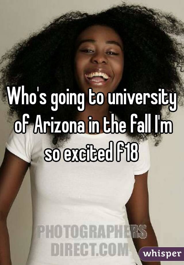 Who's going to university of Arizona in the fall I'm so excited f18