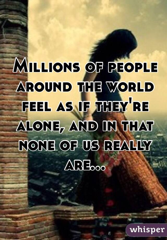 Millions of people around the world feel as if they're alone, and in that none of us really are...