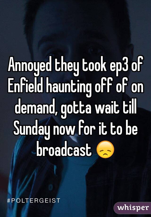 Annoyed they took ep3 of Enfield haunting off of on demand, gotta wait till Sunday now for it to be broadcast 😞