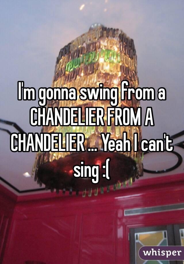 I'm gonna swing from a CHANDELIER FROM A CHANDELIER ... Yeah I can't sing :(