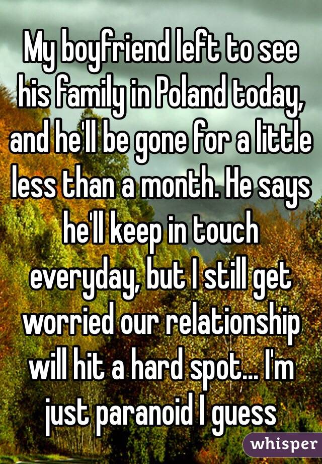 My boyfriend left to see his family in Poland today, and he'll be gone for a little less than a month. He says he'll keep in touch everyday, but I still get worried our relationship will hit a hard spot... I'm just paranoid I guess