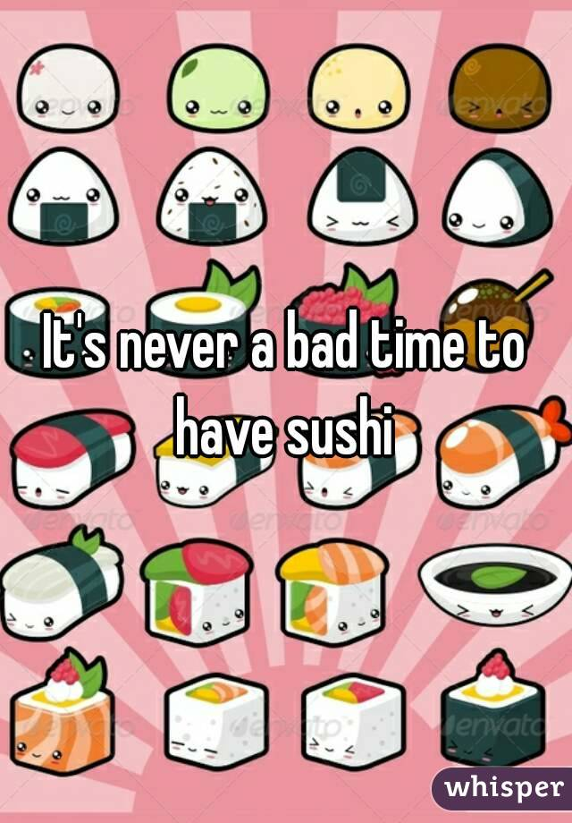 It's never a bad time to have sushi