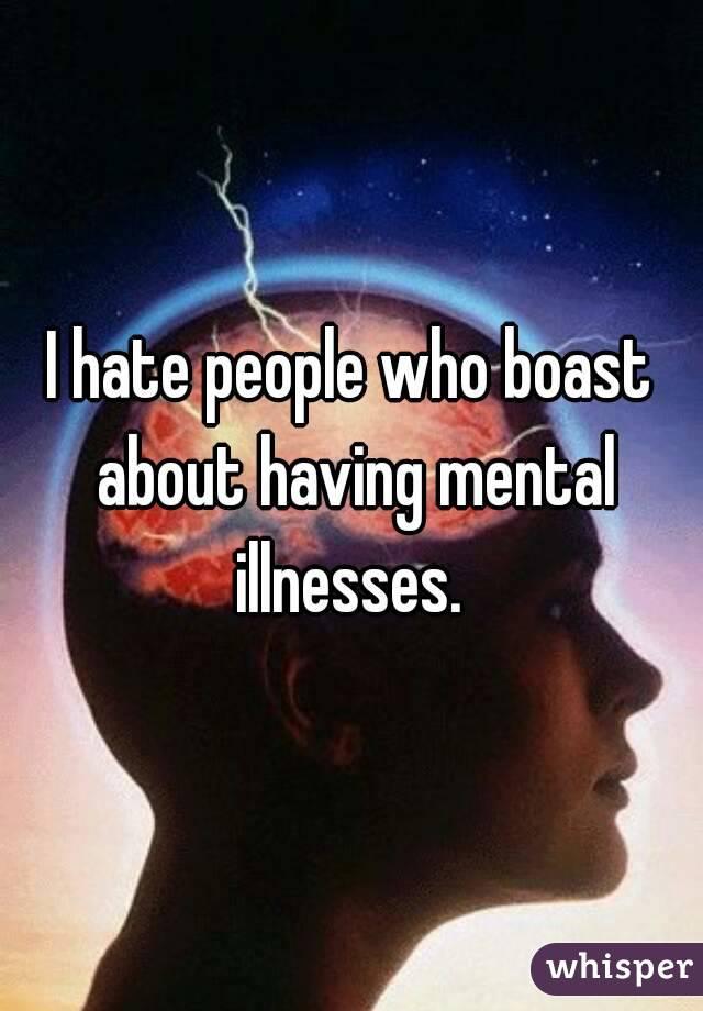 I hate people who boast about having mental illnesses.